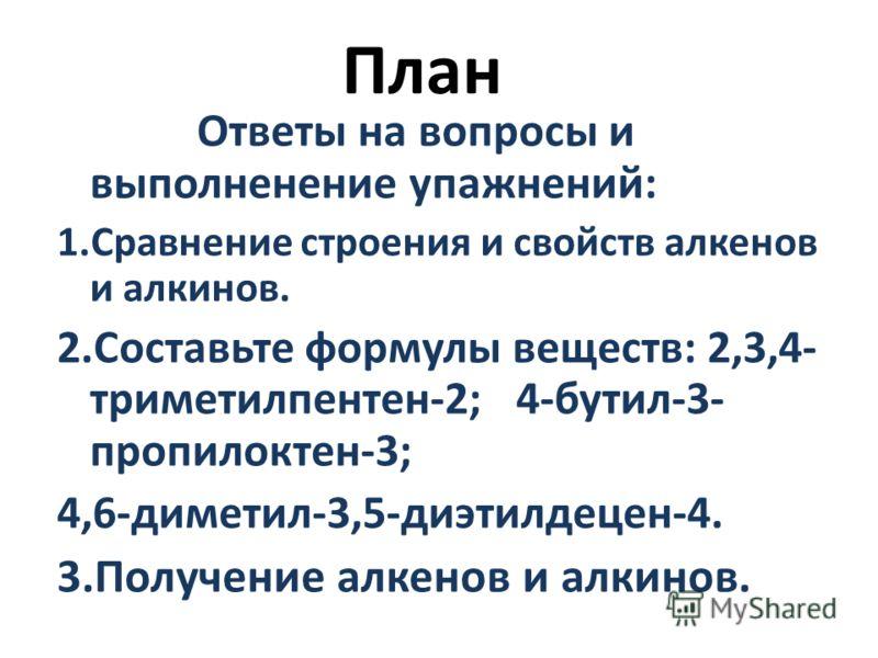 План Ответы на вопросы и выполненение упажнений: 1.Сравнение строения и свойств алкенов и алкинов. 2.Составьте формулы веществ: 2,3,4- триметилпентен-2; 4-бутил-3- пропилоктен-3; 4,6-диметил-3,5-диэтилдецен-4. 3.Получение алкенов и алкинов.