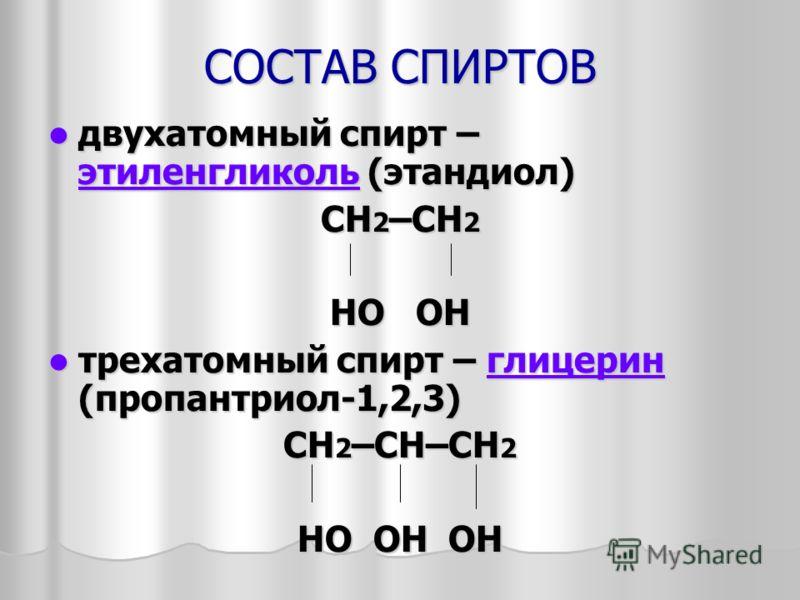СОСТАВ СПИРТОВ двухатомный спирт – этиленгликоль (этандиол) двухатомный спирт – этиленгликоль (этандиол) этиленгликоль СH 2 –CH 2 HO OH трехатомный спирт – глицерин (пропантриол-1,2,3) трехатомный спирт – глицерин (пропантриол-1,2,3)глицерин СH 2 –СН