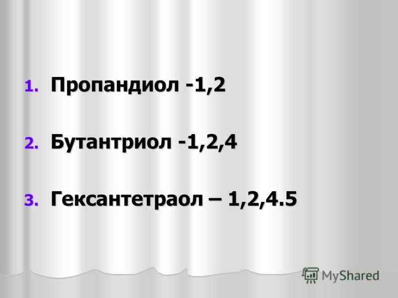 1. Пропандиол -1,2 2. Бутантриол -1,2,4 3. Гексантетраол – 1,2,4.5