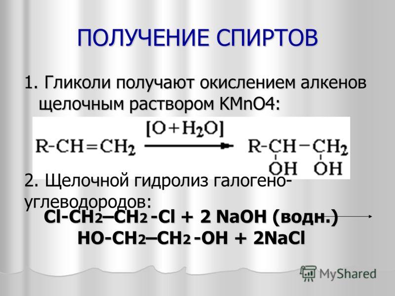 ПОЛУЧЕНИЕ СПИРТОВ 1. Гликоли получают окислением алкенов щелочным раствором KMnO4: Cl-CH 2 –CH 2 -Cl + 2 NaOH (водн.) HO-CH 2 –CH 2 -OH + 2NaCl 2. Щелочной гидролиз галогено- углеводородов: