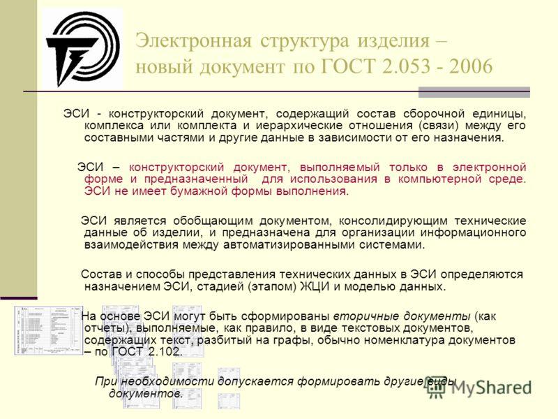 Электронная структура изделия – новый документ по ГОСТ 2.053 - 2006 ЭСИ - конструкторский документ, содержащий состав сборочной единицы, комплекса или комплекта и иерархические отношения (связи) между его составными частями и другие данные в зависимо