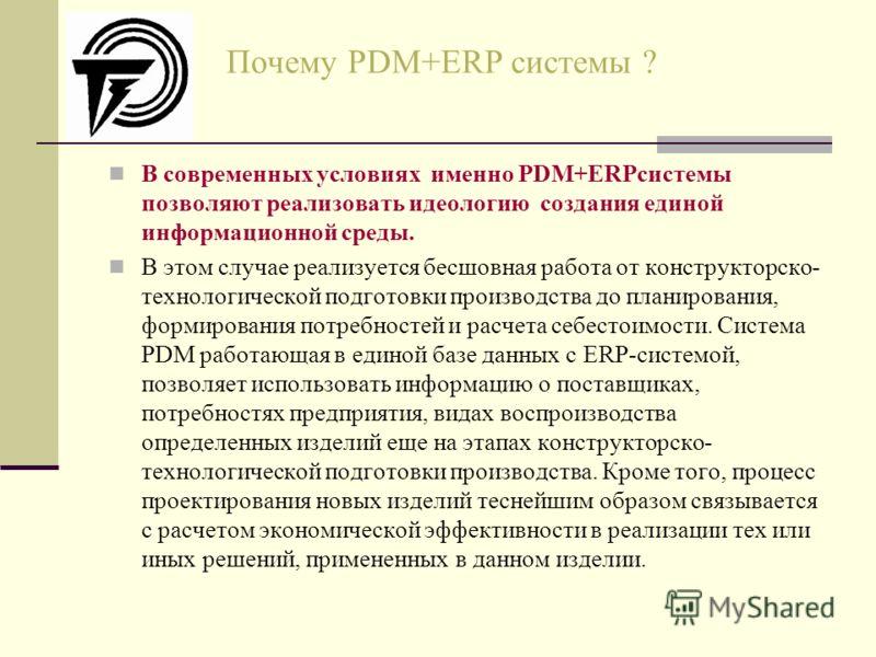 Почему PDM+ERP системы ? В современных условиях именно PDM+ERPсистемы позволяют реализовать идеологию создания единой информационной среды. В этом случае реализуется бесшовная работа от конструкторско- технологической подготовки производства до плани