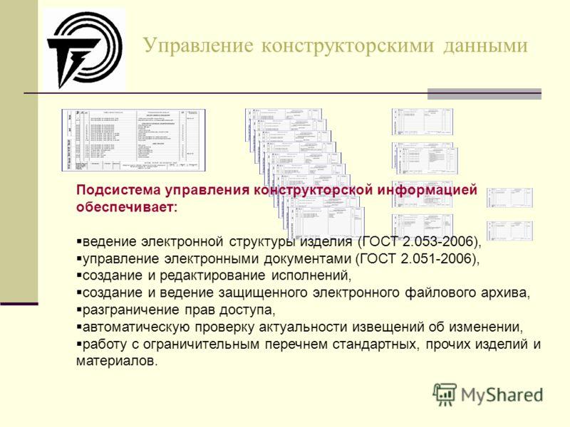 Управление конструкторскими данными Подсистема управления конструкторской информацией обеспечивает: ведение электронной структуры изделия (ГОСТ 2.053-2006), управление электронными документами (ГОСТ 2.051-2006), создание и редактирование исполнений,