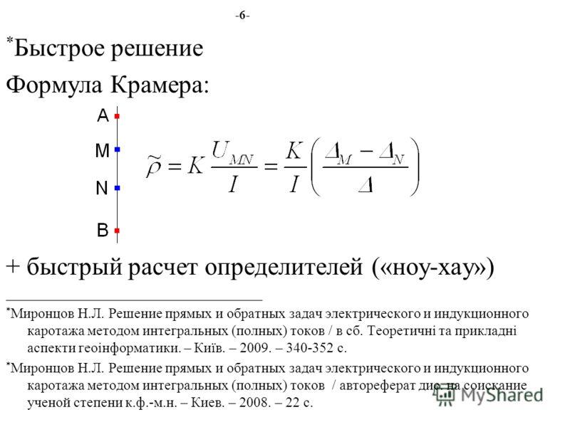 -6- * Быстрое решение Формула Крамера: + быстрый расчет определителей («ноу-хау») ____________________________________ * Миронцов Н.Л. Решение прямых и обратных задач электрического и индукционного каротажа методом интегральных (полных) токов / в сб.