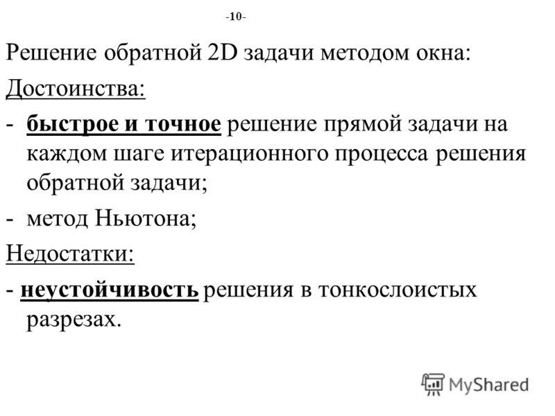 -10- Решение обратной 2D задачи методом окна: Достоинства: -быстрое и точное решение прямой задачи на каждом шаге итерационного процесса решения обратной задачи; -метод Ньютона; Недостатки: - неустойчивость решения в тонкослоистых разрезах.