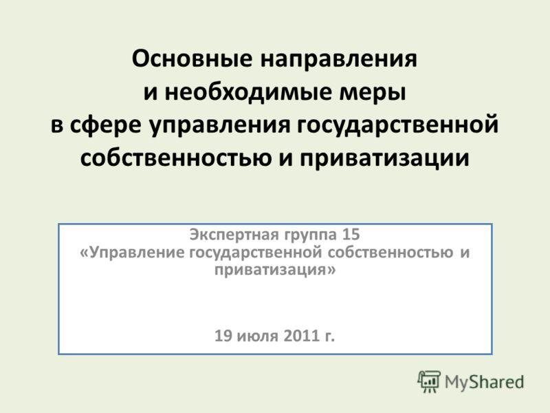 Основные направления и необходимые меры в сфере управления государственной собственностью и приватизации Экспертная группа 15 «Управление государственной собственностью и приватизация» 19 июля 2011 г.