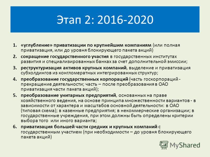 Этап 2: 2016-2020 1.«углубление» приватизации по крупнейшим компаниям (или полная приватизация, или до уровня блокирующего пакета акций) 2.сокращение государственного участия в государственных институтах развития и специализированных банках за счет д