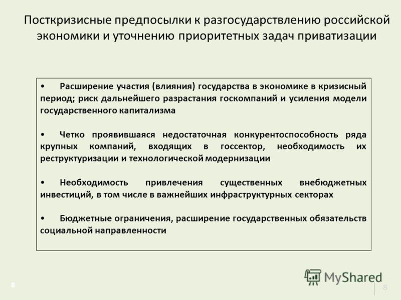 Посткризисные предпосылки к разгосударствлению российской экономики и уточнению приоритетных задач приватизации 8 8 Расширение участия (влияния) государства в экономике в кризисный период; риск дальнейшего разрастания госкомпаний и усиления модели го