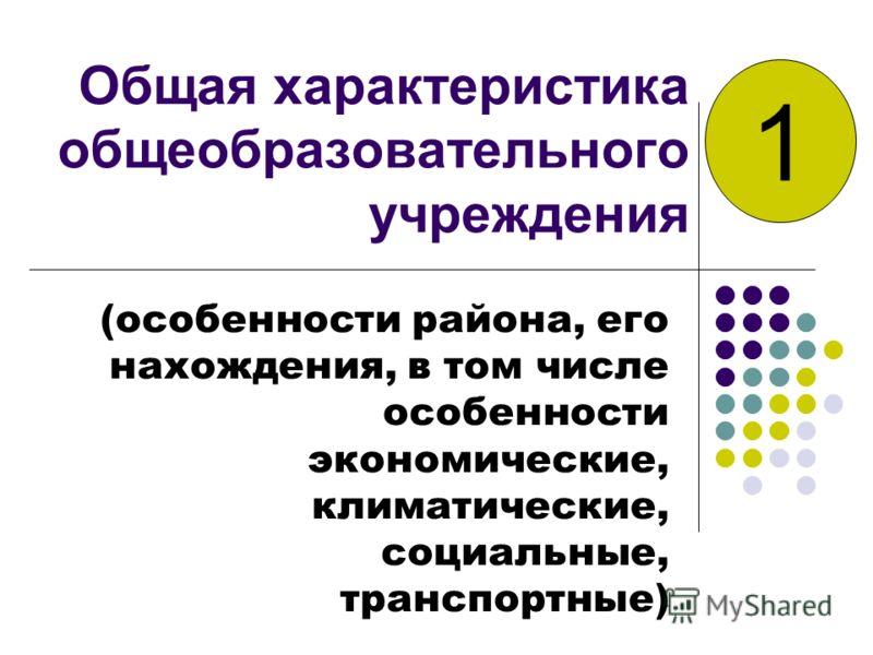 Общая характеристика общеобразовательного учреждения (особенности района, его нахождения, в том числе особенности экономические, климатические, социальные, транспортные) 1