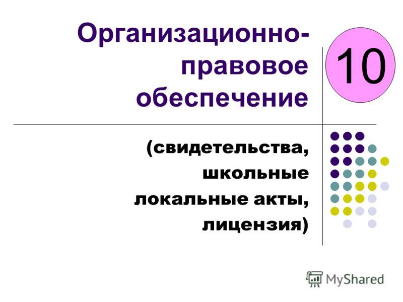 Организационно- правовое обеспечение (свидетельства, школьные локальные акты, лицензия) 10