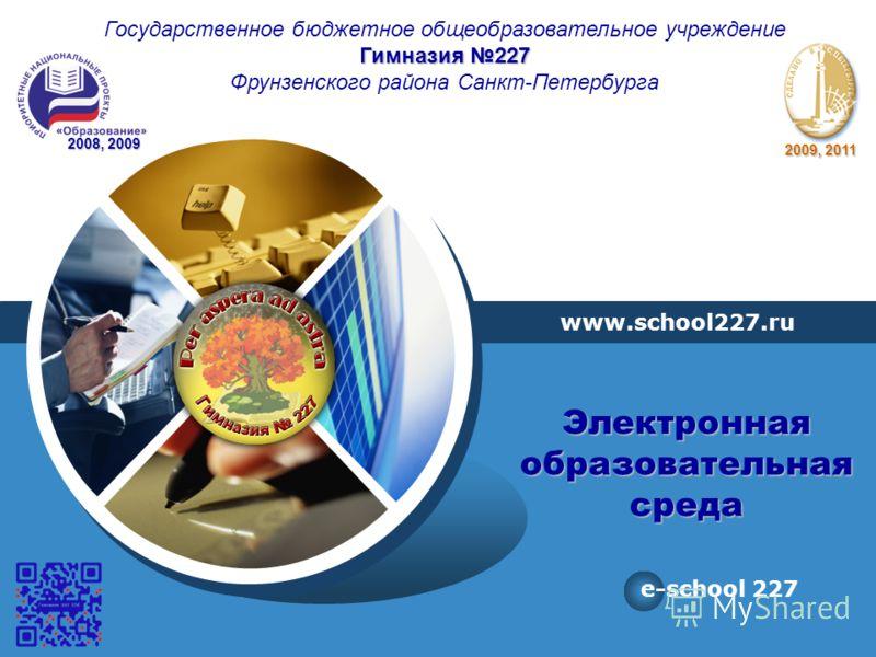 LOGO www.school227.ru e-school 227 Государственное бюджетное общеобразовательное учреждение Гимназия 227 Фрунзенского района Санкт-Петербурга 2008, 2009 2009, 2011 Электронная образовательная среда