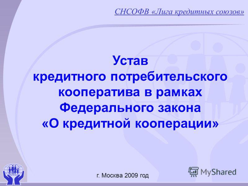 Устав кредитного потребительского кооператива в рамках Федерального закона «О кредитной кооперации» Устав кредитного потребительского кооператива в рамках Федерального закона «О кредитной кооперации» СНСОФВ «Лига кредитных союзов» г. Москва 2009 год