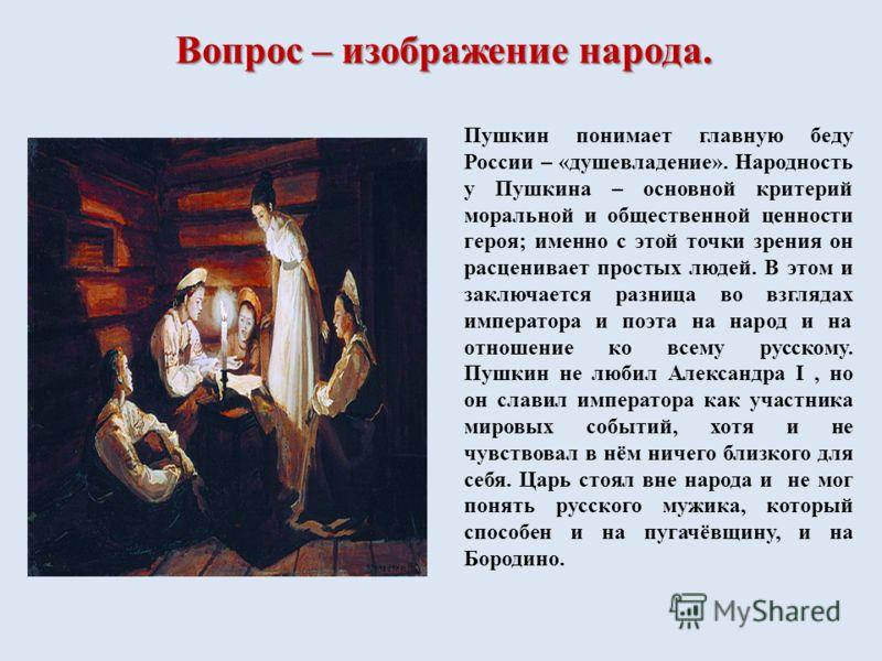 Пушкин понимает главную беду России – «душевладение». Народность у Пушкина – основной критерий моральной и общественной ценности героя; именно с этой точки зрения он расценивает простых людей. В этом и заключается разница во взглядах императора и поэ