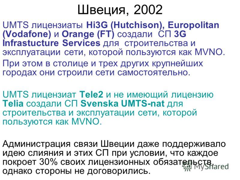 Швеция, 2002 UMTS лицензиаты Hi3G (Hutchison), Europolitan (Vodafone) и Orange (FT) создали СП 3G Infrastucture Services для строительства и эксплуатации сети, которой пользуются как MVNO. При этом в столице и трех других крупнейших городах они строи
