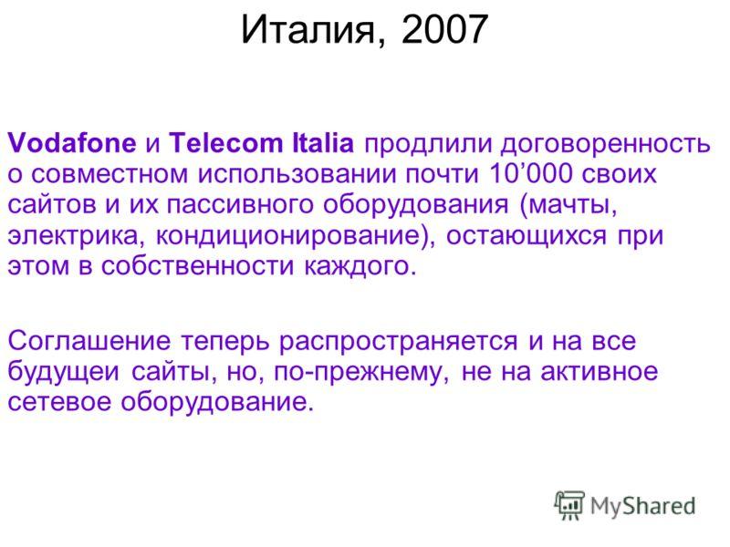Италия, 2007 Vodafone и Telecom Italia продлили договоренность о совместном использовании почти 10000 своих сайтов и их пассивного оборудования (мачты, электрика, кондиционирование), остающихся при этом в собственности каждого. Соглашение теперь расп