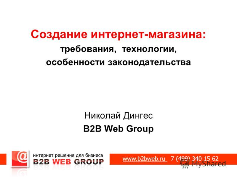 Создание интернет-магазина: требования, технологии, особенности законодательства Николай Дингес B2B Web Group www.b2bweb.ru 7 (499) 340 15 62