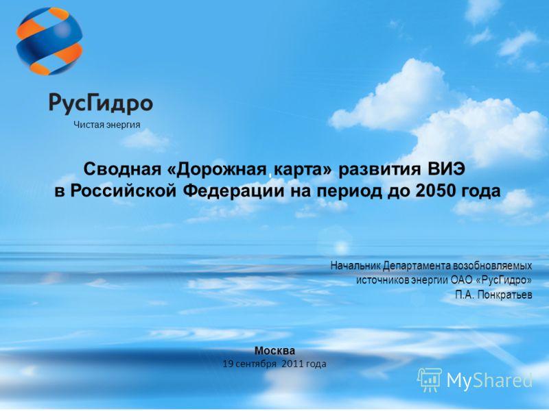 Начальник Департамента возобновляемых источников энергии ОАО «РусГидро» П.А. Понкратьев Чистая энергия Сводная «Дорожная карта» развития ВИЭ в Российской Федерации на период до 2050 года Москва 19 сентября 2011 года