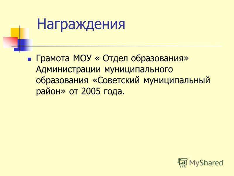 Награждения Грамота МОУ « Отдел образования» Администрации муниципального образования «Советский муниципальный район» от 2005 года.
