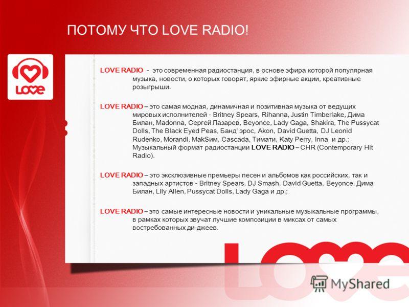 ПОТОМУ ЧТО LOVE RADIO! LOVE RADIO - это современная радиостанция, в основе эфира которой популярная музыка, новости, о которых говорят, яркие эфирные акции, креативные розыгрыши. LOVE RADIO – это cамая модная, динамичная и позитивная музыка от ведущи