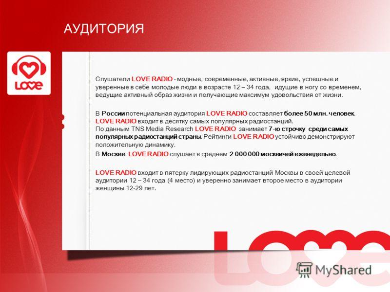 АУДИТОРИЯ Слушатели LOVE RADIO - модные, современные, активные, яркие, успешные и уверенные в себе молодые люди в возрасте 12 – 34 года, идущие в ногу со временем, ведущие активный образ жизни и получающие максимум удовольствия от жизни. В России пот