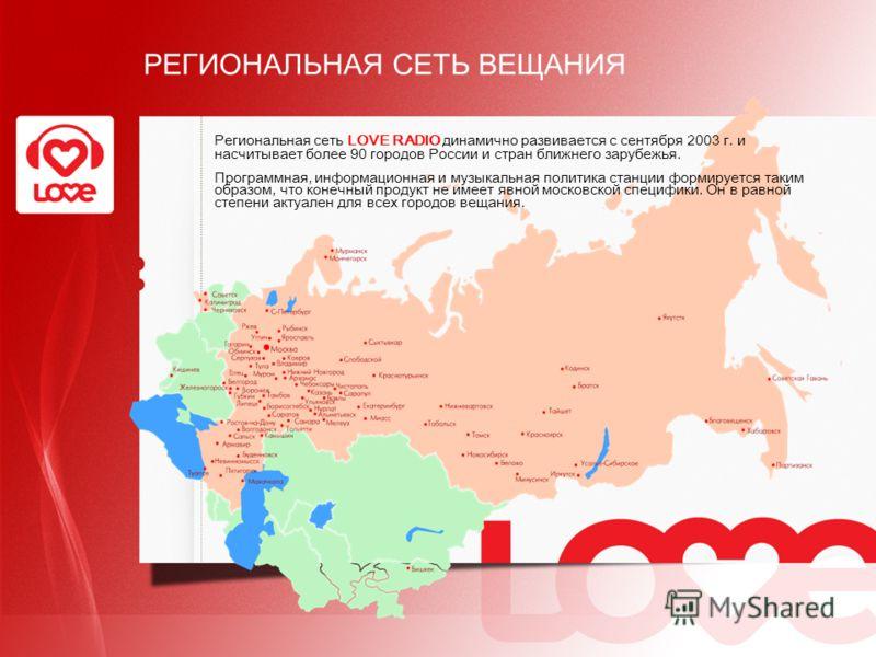 РЕГИОНАЛЬНАЯ СЕТЬ ВЕЩАНИЯ Региональная сеть LOVE RADIO динамично развивается с сентября 2003 г. и насчитывает более 90 городов России и стран ближнего зарубежья. Программная, информационная и музыкальная политика станции формируется таким образом, чт