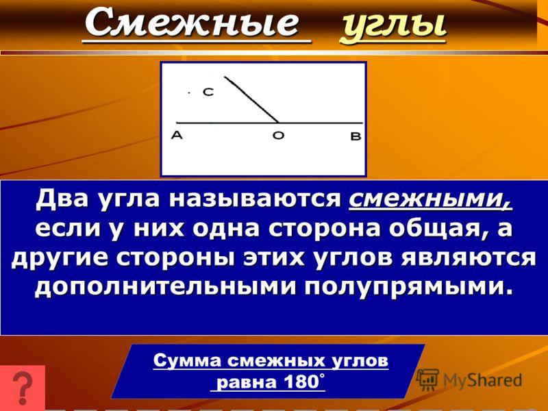 Смежные углы углы Сумма смежных углов равна 180˚ Два угла называются смежными, если у них одна сторона общая, а другие стороны этих углов являются дополнительными полупрямыми.