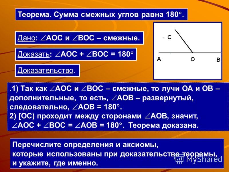 Теорема. Сумма смежных углов равна 180..1) Так как AOC и BOC – смежные, то лучи ОА и ОВ – дополнительные, то есть, AOB – развернутый, следовательно, AOB = 180. 2) [OC) проходит между сторонами AOB, значит, AOC + BOC = AOB = 180. Теорема доказана. Дан