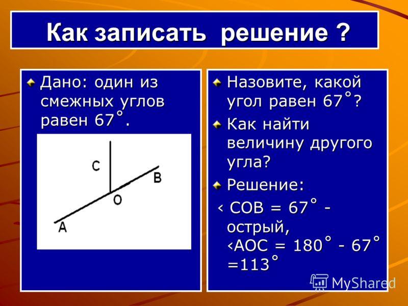 Как записать решение ? Как записать решение ? Дано: один из смежных углов равен 67˚. Назовите, какой угол равен 67˚? Как найти величину другого угла? Решение: СОВ = 67˚ - острый, АОС = 180˚ - 67˚ =113˚ СОВ = 67˚ - острый, АОС = 180˚ - 67˚ =113˚