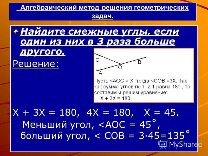 Алгебраический метод решения геометрических задач. Алгебраический метод решения геометрических задач. Найдите смежные углы, если один из них в 3 раза больше другого. Решение: Х + 3Х = 180, 4Х = 180, Х = 45. Меньший угол,