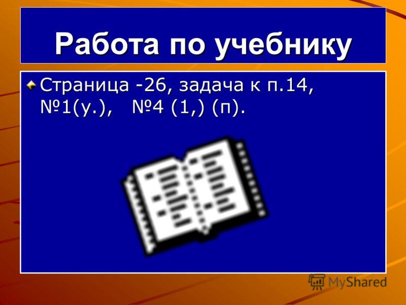 Работа по учебнику Страница -26, задача к п.14, 1(у.), 4 (1,) (п).