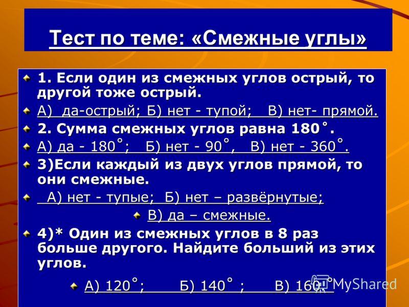 Тест по теме: «Смежные углы» 1. Если один из смежных углов острый, то другой тоже острый. А) да-острый; Б) нет - тупой; В) нет- прямой. 2. Сумма смежных углов равна 180˚. А) да - 180˚; Б) нет - 90˚, В) нет - 360˚. 3)Если каждый из двух углов прямой,