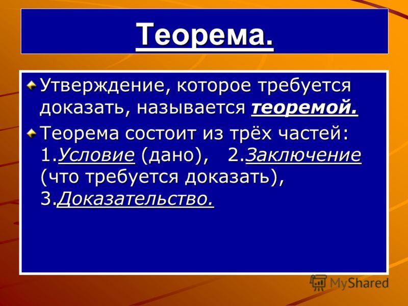 Теорема. Утверждение, которое требуется доказать, называется теоремой. Теорема состоит из трёх частей: 1.Условие (дано), 2.Заключение (что требуется доказать), 3.Доказательство.