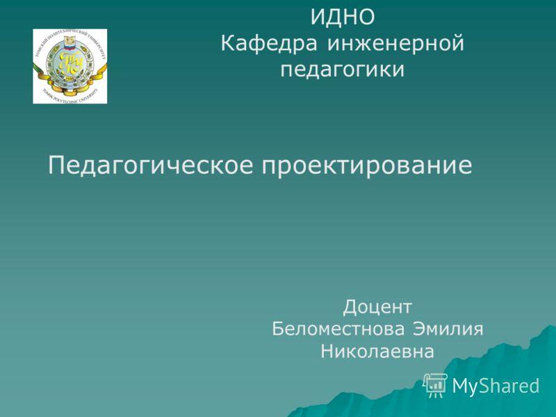 ИДНО Кафедра инженерной педагогики Педагогическое проектирование Доцент Беломестнова Эмилия Николаевна