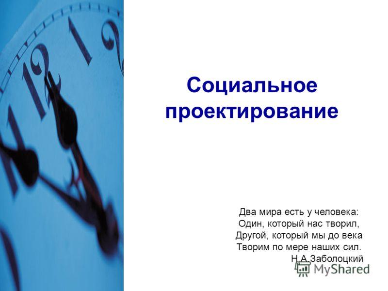 Социальное проектирование Два мира есть у человека: Один, который нас творил, Другой, который мы до века Творим по мере наших сил. Н.А.Заболоцкий