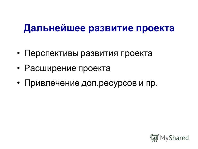 Дальнейшее развитие проекта Перспективы развития проекта Расширение проекта Привлечение доп.ресурсов и пр.
