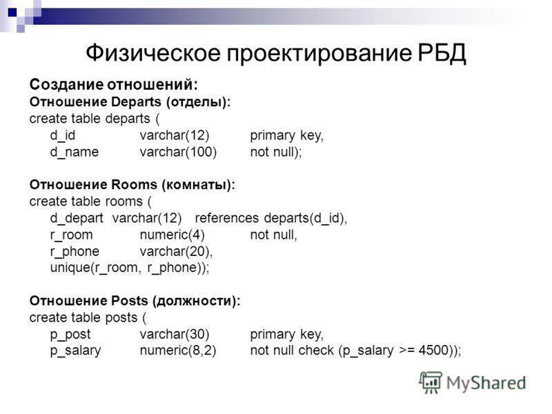 Физическое проектирование РБД Создание отношений: Отношение Departs (отделы): create table departs ( d_idvarchar(12) primary key, d_namevarchar(100) not null); Отношение Rooms (комнаты): create table rooms ( d_depart varchar(12) references departs(d_