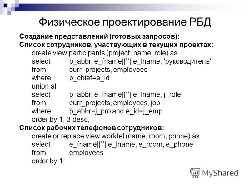 Физическое проектирование РБД Создание представлений (готовых запросов): Список сотрудников, участвующих в текущих проектах: create view participants (project, name, role) as selectp_abbr, e_fname||' '||e_lname, 'руководитель' fromcurr_projects, empl