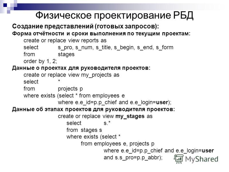 Физическое проектирование РБД Создание представлений (готовых запросов): Форма отчётности и сроки выполнения по текущим проектам: create or replace view reports as selects_pro, s_num, s_title, s_begin, s_end, s_form fromstages order by 1, 2; Данные о