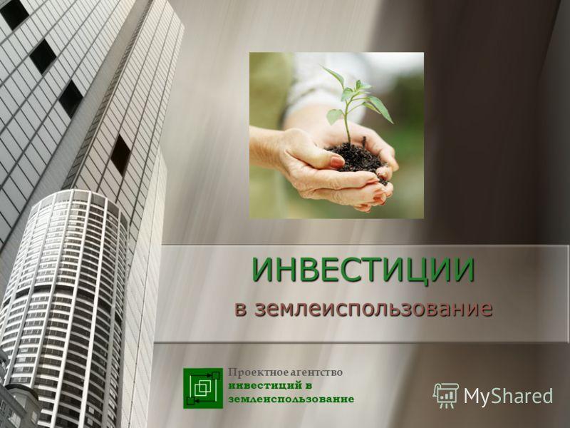 ИНВЕСТИЦИИ в землеиспользование Проектное агентство инвестиций в землеиспользование