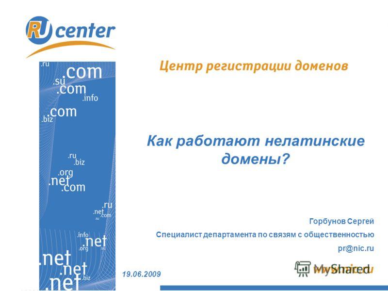 19.06.2009 Горбунов Сергей Специалист департамента по связям с общественностью pr@nic.ru Как работают нелатинские домены?