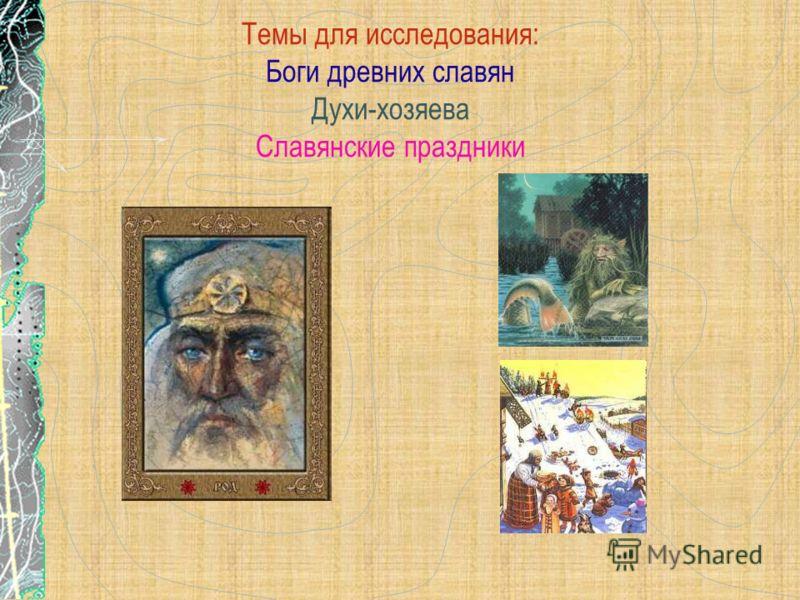 Темы для исследования: Боги древних славян Духи-хозяева Славянские праздники