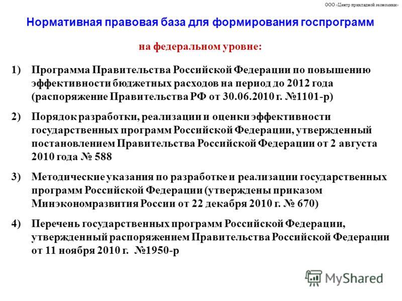 Нормативная правовая база для формирования госпрограмм ООО «Центр прикладной экономики» на федеральном уровне: 1)Программа Правительства Российской Федерации по повышению эффективности бюджетных расходов на период до 2012 года (распоряжение Правитель
