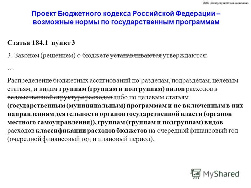 Проект Бюджетного кодекса Российской Федерации – возможные нормы по государственным программам ООО «Центр прикладной экономики» Статья 184.1 пункт 3 3. Законом (решением) о бюджете устанавливаются утверждаются: … Распределение бюджетных ассигнований
