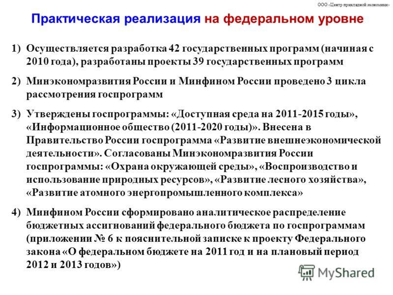 Практическая реализация на федеральном уровне ООО «Центр прикладной экономики» 1)Осуществляется разработка 42 государственных программ (начиная с 2010 года), разработаны проекты 39 государственных программ 2)Минэкономразвития России и Минфином России