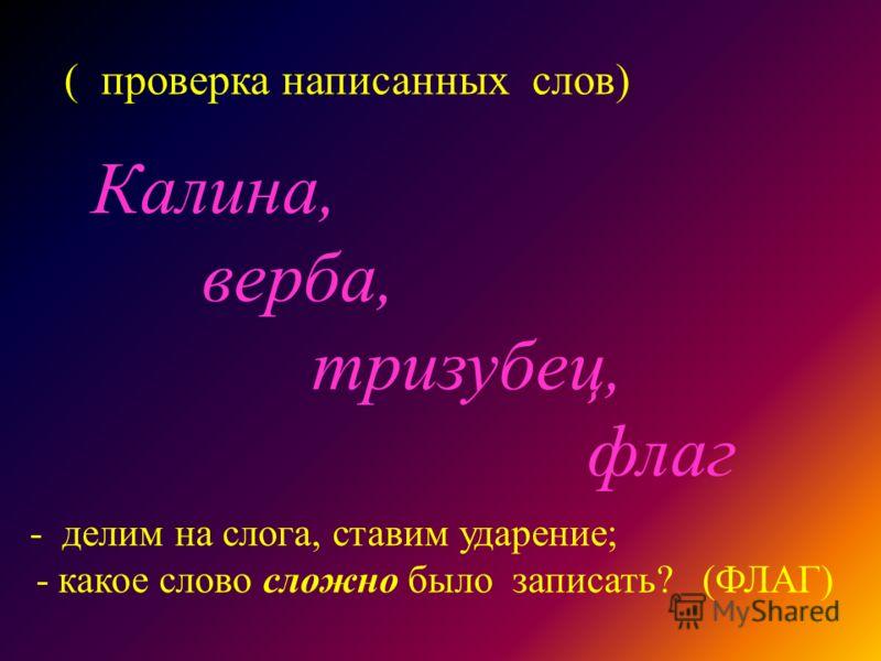 ( проверка написанных слов) Калина, верба, тризубец, флаг - делим на слога, ставим ударение; - какое слово сложно было записать? (ФЛАГ)