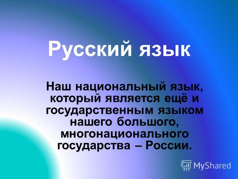 Русский язык Наш национальный язык, который является ещё и государственным языком нашего большого, многонационального государства – России.