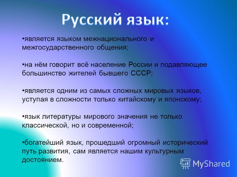 является языком межнационального и межгосударственного общения; на нём говорит всё население России и подавляющее большинство жителей бывшего СССР; является одним из самых сложных мировых языков, уступая в сложности только китайскому и японскому; язы