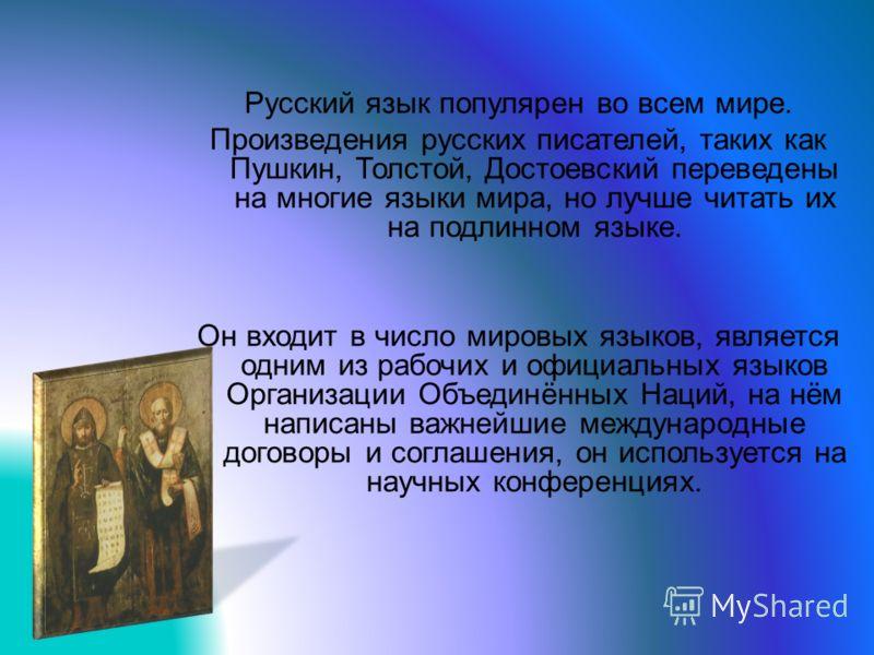 Русский язык популярен во всем мире. Произведения русских писателей, таких как Пушкин, Толстой, Достоевский переведены на многие языки мира, но лучше читать их на подлинном языке. Он входит в число мировых языков, является одним из рабочих и официаль