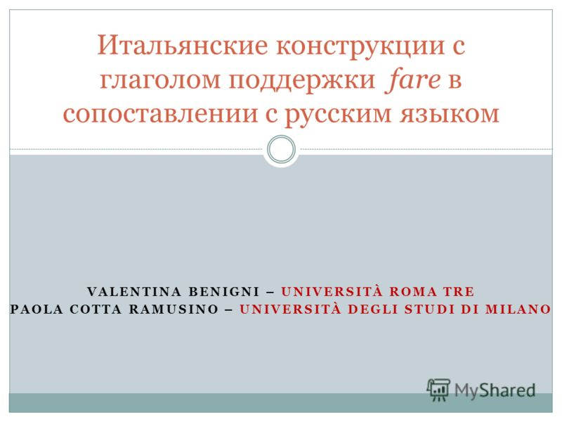 VALENTINA BENIGNI – UNIVERSITÀ ROMA TRE PAOLA COTTA RAMUSINO – UNIVERSITÀ DEGLI STUDI DI MILANO Итальянские конструкции с глаголом поддержки fare в сопоставлении с русским языком