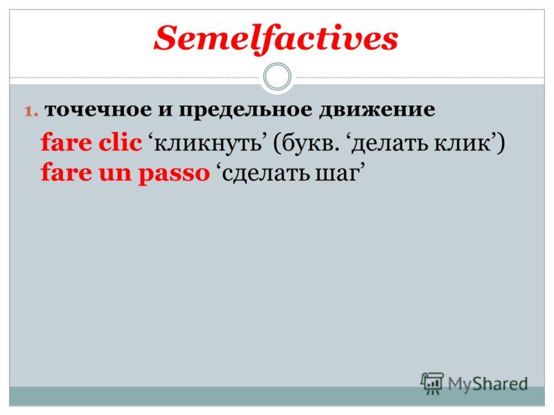 Semelfactives 1. точечное и предельное движение fare clic кликнуть (букв. делать клик) fare un passo сделать шаг